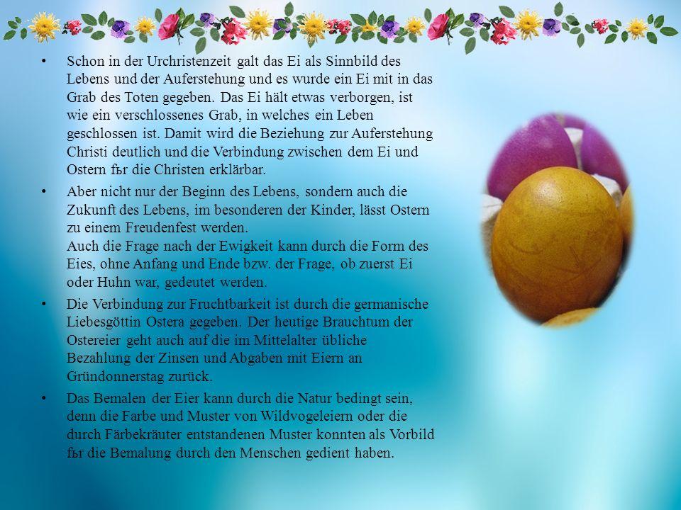 Schon in der Urchristenzeit galt das Ei als Sinnbild des Lebens und der Auferstehung und es wurde ein Ei mit in das Grab des Toten gegeben. Das Ei häl