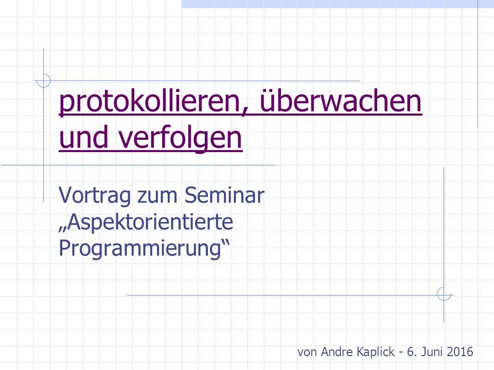 """protokollieren, überwachen und verfolgen Vortrag zum Seminar """"Aspektorientierte Programmierung von Andre Kaplick - 6."""