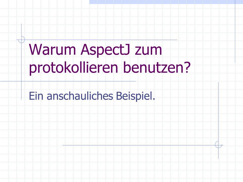 Warum AspectJ zum protokollieren benutzen Ein anschauliches Beispiel.