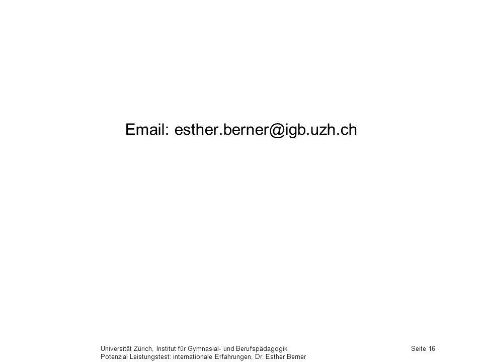 Universität Zürich, Institut für Gymnasial- und Berufspädagogik Potenzial Leistungstest: internationale Erfahrungen, Dr. Esther Berner Seite 16 Email: