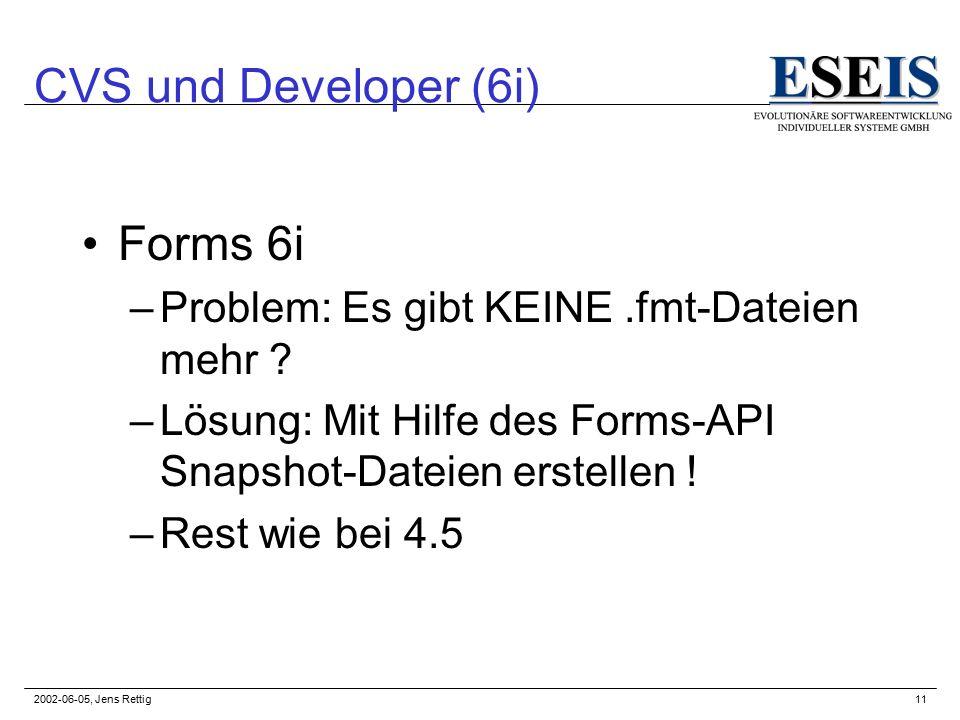 2002-06-05, Jens Rettig11 CVS und Developer (6i) Forms 6i –Problem: Es gibt KEINE.fmt-Dateien mehr .