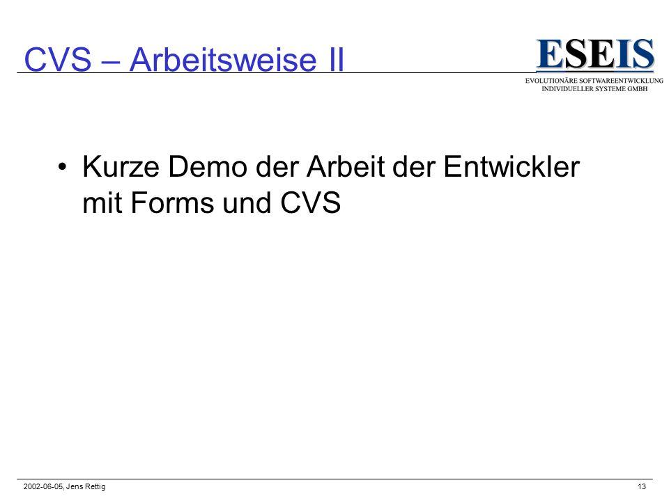 2002-06-05, Jens Rettig13 CVS – Arbeitsweise II Kurze Demo der Arbeit der Entwickler mit Forms und CVS