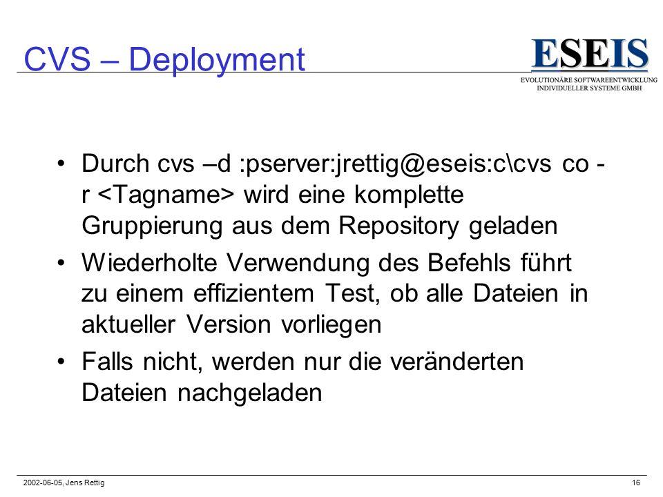 2002-06-05, Jens Rettig16 CVS – Deployment Durch cvs –d :pserver:jrettig@eseis:c\cvs co - r wird eine komplette Gruppierung aus dem Repository geladen Wiederholte Verwendung des Befehls führt zu einem effizientem Test, ob alle Dateien in aktueller Version vorliegen Falls nicht, werden nur die veränderten Dateien nachgeladen