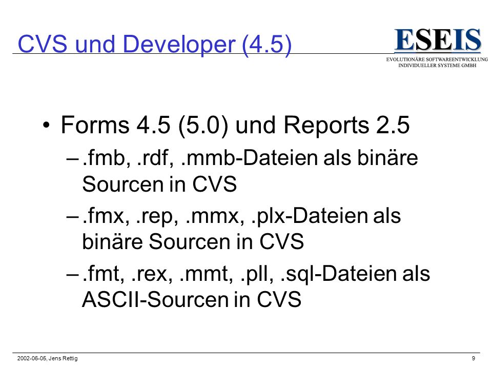 2002-06-05, Jens Rettig9 CVS und Developer (4.5) Forms 4.5 (5.0) und Reports 2.5 –.fmb,.rdf,.mmb-Dateien als binäre Sourcen in CVS –.fmx,.rep,.mmx,.pl