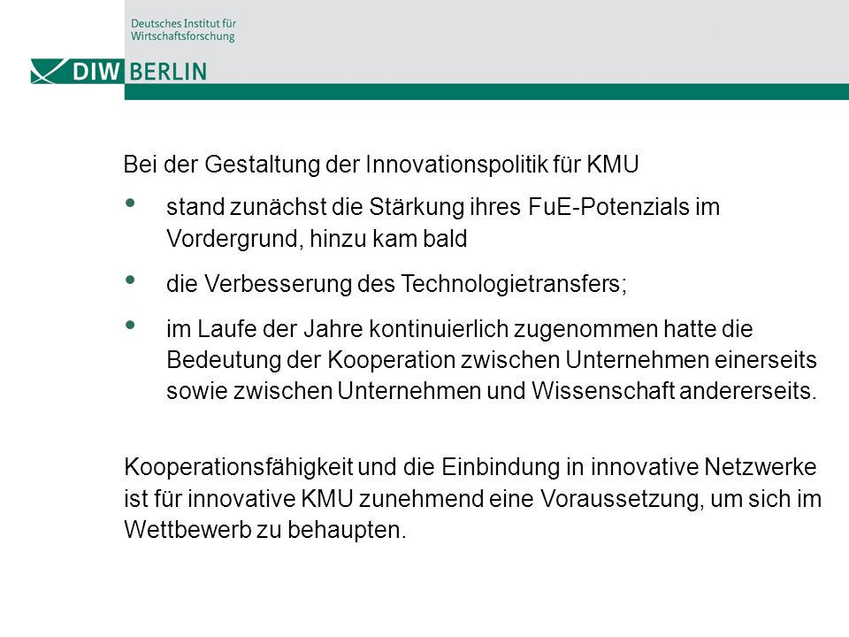 Bei der Gestaltung der Innovationspolitik für KMU stand zunächst die Stärkung ihres FuE-Potenzials im Vordergrund, hinzu kam bald die Verbesserung des Technologietransfers; im Laufe der Jahre kontinuierlich zugenommen hatte die Bedeutung der Kooperation zwischen Unternehmen einerseits sowie zwischen Unternehmen und Wissenschaft andererseits.