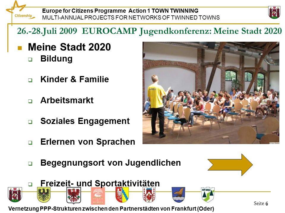 Seite 7 Europe for Citizens Programme Action 1 TOWN TWINNING MULTI-ANNUAL PROJECTS FOR NETWORKS OF TWINNED TOWNS Vernetzung PPP-Strukturen zwischen den Partnerstädten von Frankfurt (Oder) 7 26.-28.Juli 2009 Jugendkonferenz: Meine Stadt 2020