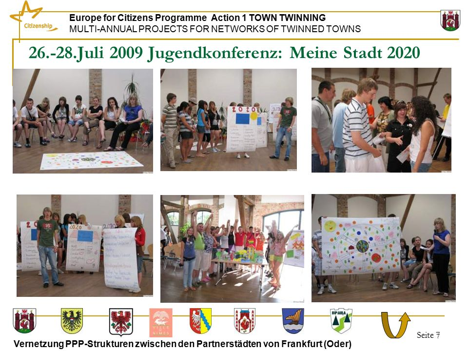 Seite 7 Europe for Citizens Programme Action 1 TOWN TWINNING MULTI-ANNUAL PROJECTS FOR NETWORKS OF TWINNED TOWNS Vernetzung PPP-Strukturen zwischen den Partnerstädten von Frankfurt (Oder) 7 26.-28.Juli 2009 Jugendkonferenz: Meine Stadt 2020
