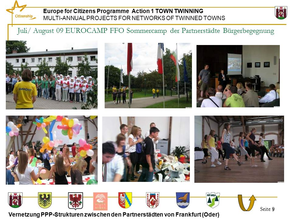 Seite 9 Europe for Citizens Programme Action 1 TOWN TWINNING MULTI-ANNUAL PROJECTS FOR NETWORKS OF TWINNED TOWNS Vernetzung PPP-Strukturen zwischen den Partnerstädten von Frankfurt (Oder) 9 Juli/ August 09 EUROCAMP FFO Sommercamp der Partnerstädte Bürgerbegegnung