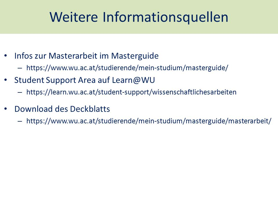 Weitere Informationsquellen Infos zur Masterarbeit im Masterguide – https://www.wu.ac.at/studierende/mein-studium/masterguide/ Student Support Area auf Learn@WU – https://learn.wu.ac.at/student-support/wissenschaftlichesarbeiten Download des Deckblatts – https://www.wu.ac.at/studierende/mein-studium/masterguide/masterarbeit/