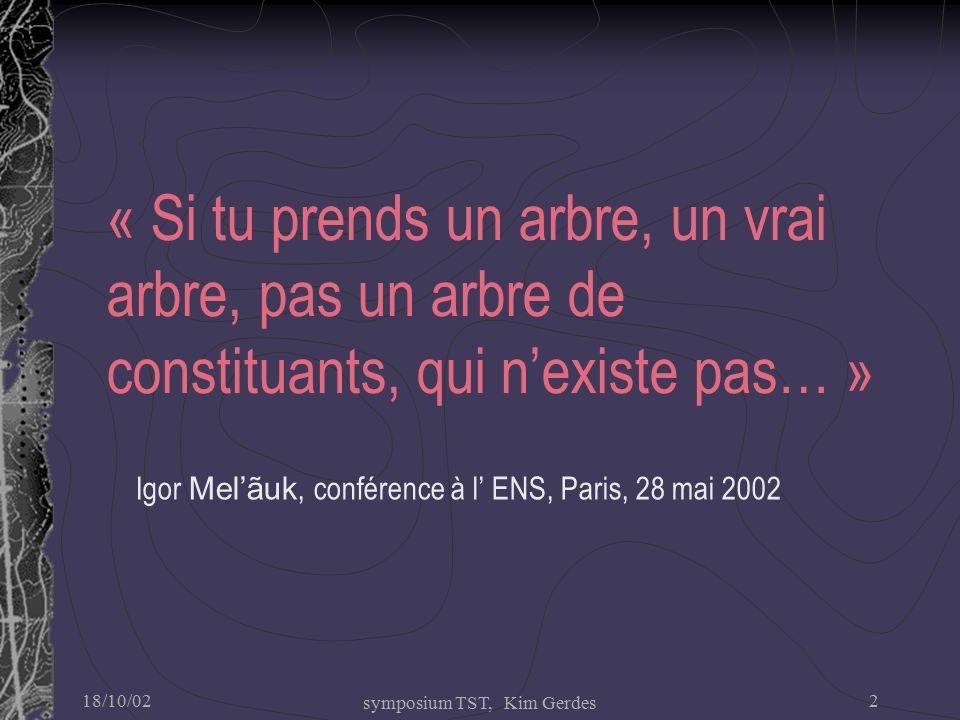 18/10/02 symposium TST, Kim Gerdes 2 « Si tu prends un arbre, un vrai arbre, pas un arbre de constituants, qui n'existe pas… » Igor Mel'ãuk, conférence à l' ENS, Paris, 28 mai 2002