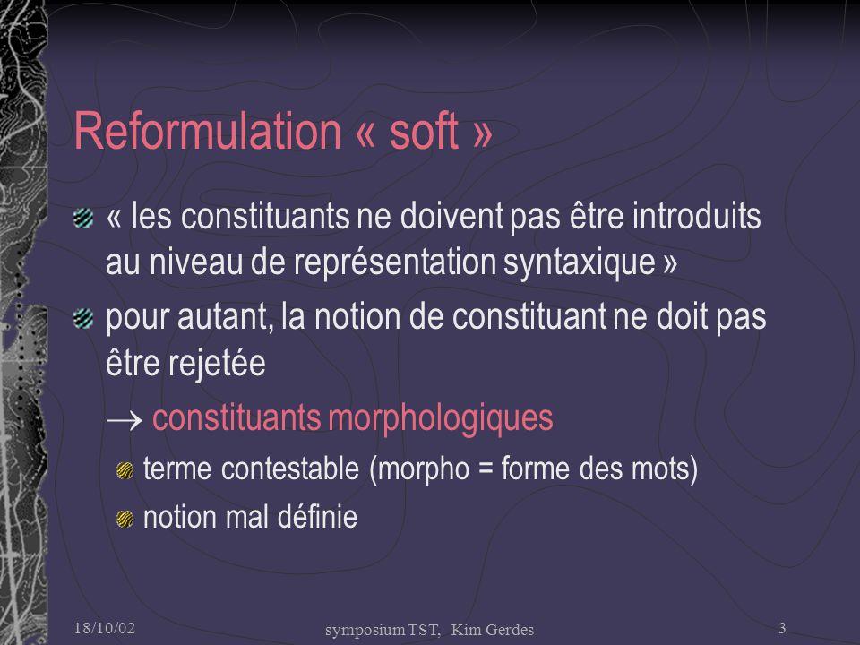 18/10/02 symposium TST, Kim Gerdes 3 Reformulation « soft » « les constituants ne doivent pas être introduits au niveau de représentation syntaxique » pour autant, la notion de constituant ne doit pas être rejetée  constituants morphologiques terme contestable (morpho = forme des mots) notion mal définie