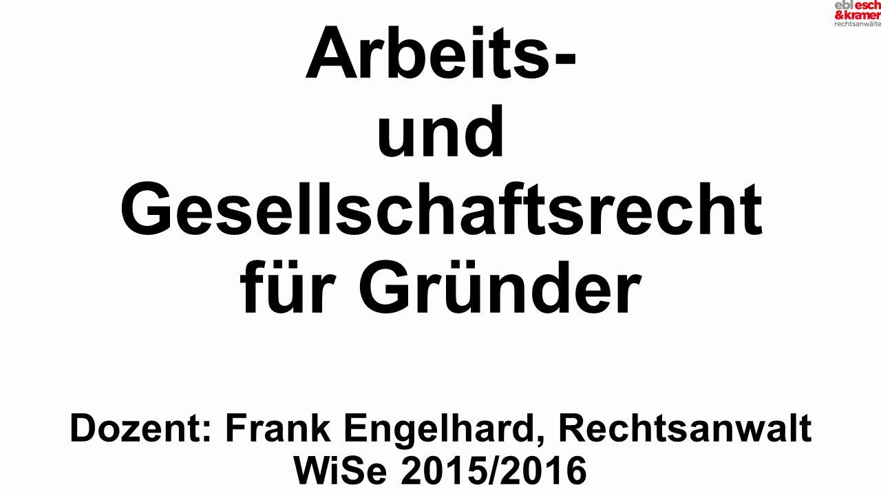 Arbeits- und Gesellschaftsrecht für Gründer Dozent: Frank Engelhard, Rechtsanwalt WiSe 2015/2016