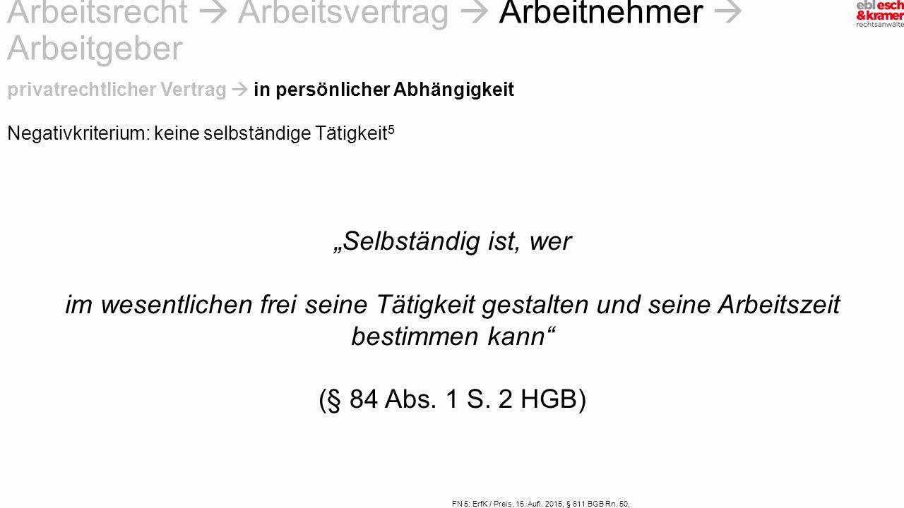 FN 5: ErfK / Preis, 15. Aufl. 2015, § 611 BGB Rn. 50. Negativkriterium: keine selbständige Tätigkeit 5 privatrechtlicher Vertrag  in persönlicher Abh