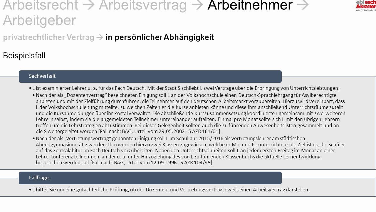 Beispielsfall Arbeitsrecht  Arbeitsvertrag  Arbeitnehmer  Arbeitgeber L ist examinierter Lehrer u. a. für das Fach Deutsch. Mit der Stadt S schließ