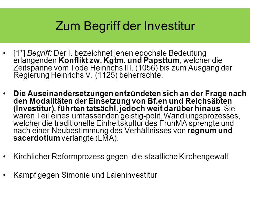 Zum Begriff der Investitur [1*] Begriff: Der I. bezeichnet jenen epochale Bedeutung erlangenden Konflikt zw. Kgtm. und Papsttum, welcher die Zeitspann
