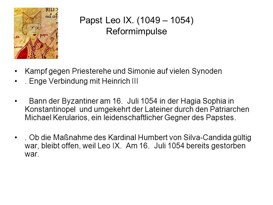 Papst Leo IX. (1049 – 1054) Reformimpulse Kampf gegen Priesterehe und Simonie auf vielen Synoden. Enge Verbindung mit Heinrich III Bann der Byzantiner