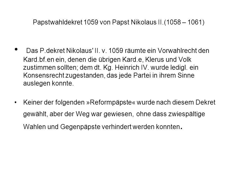 Papstwahldekret 1059 von Papst Nikolaus II.(1058 – 1061) Das P.dekret Nikolaus' II. v. 1059 räumte ein Vorwahlrecht den Kard.bf.en ein, denen die übri