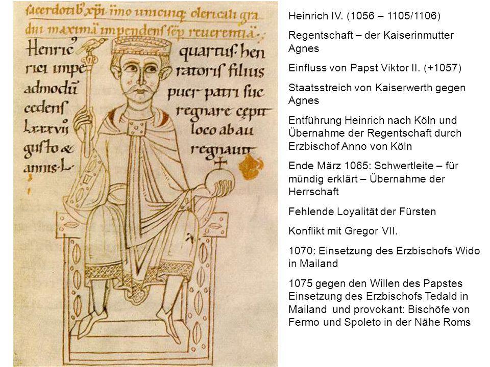 Heinrich IV. (1056 – 1105/1106) Regentschaft – der Kaiserinmutter Agnes Einfluss von Papst Viktor II. (+1057) Staatsstreich von Kaiserwerth gegen Agne