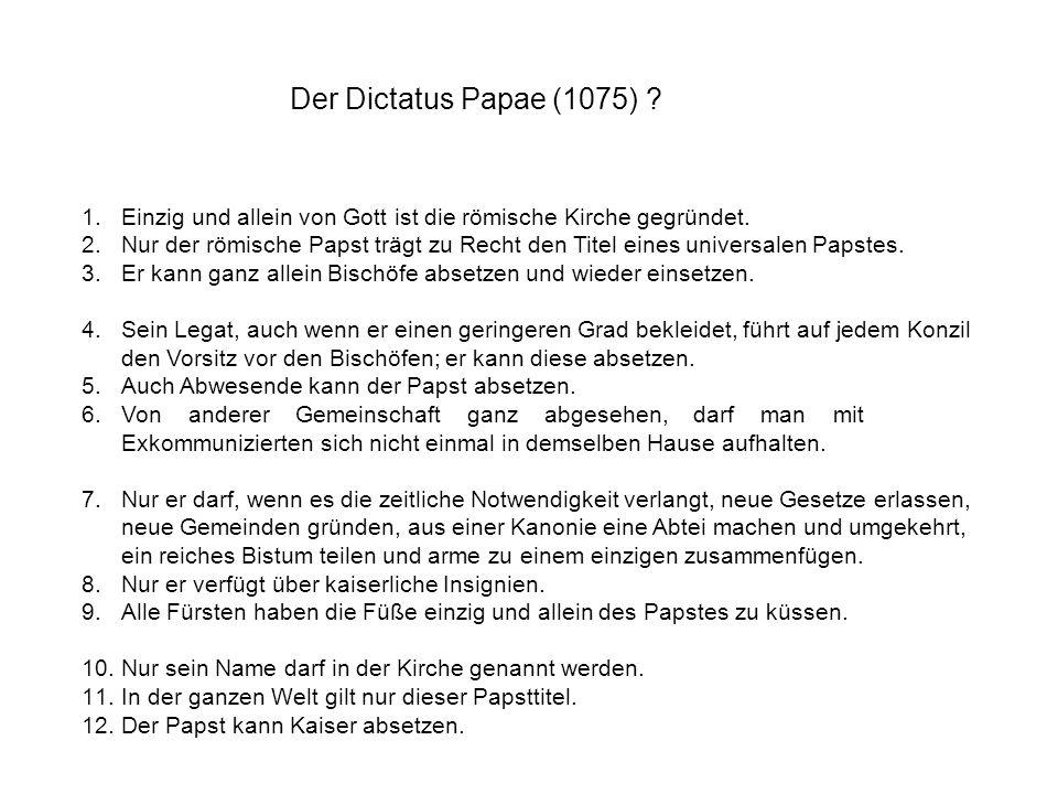 Der Dictatus Papae (1075) ? 1.Einzig und allein von Gott ist die römische Kirche gegründet. 2.Nur der römische Papst trägt zu Recht den Titel eines un