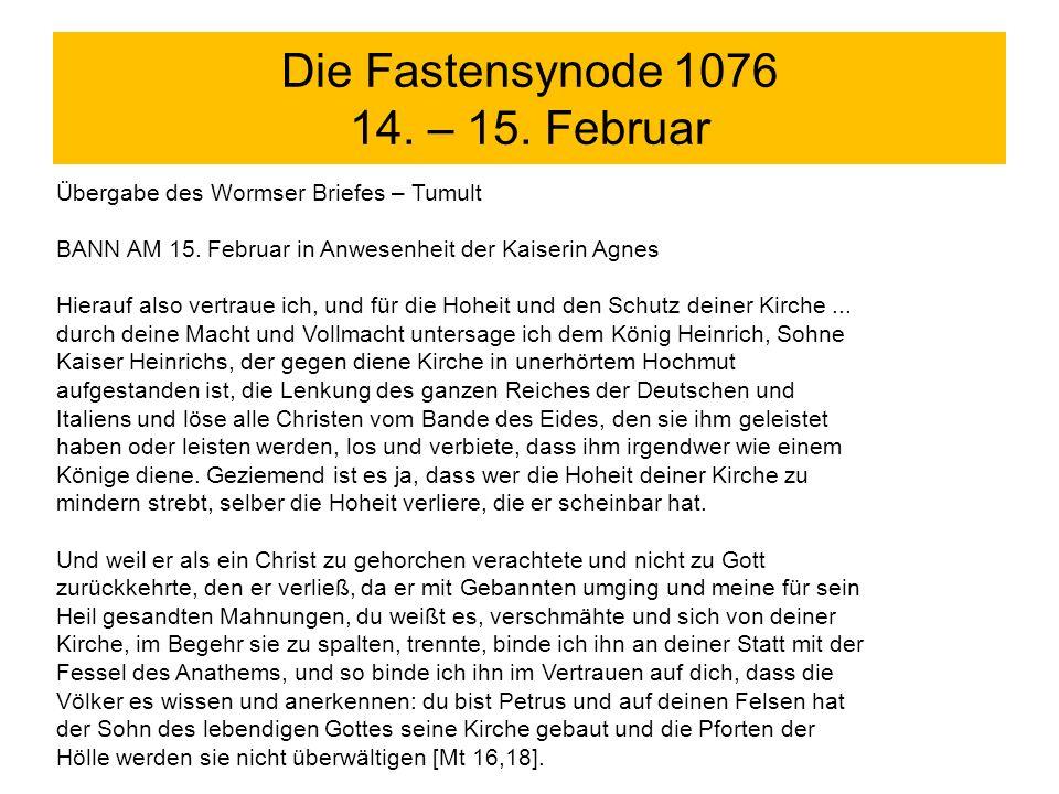 Die Fastensynode 1076 14. – 15. Februar Übergabe des Wormser Briefes – Tumult BANN AM 15. Februar in Anwesenheit der Kaiserin Agnes Hierauf also vertr