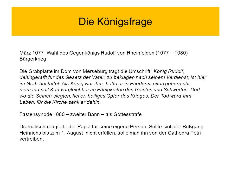 Die Königsfrage März 1077 Wahl des Gegenkönigs Rudolf von Rheinfelden (1077 – 1080) Bürgerkrieg Die Grabplatte im Dom von Merseburg trägt die Umschrif