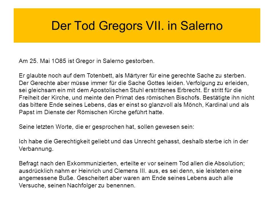 Der Tod Gregors VII. in Salerno Am 25. Mai 1O85 ist Gregor in Salerno gestorben. Er glaubte noch auf dem Totenbett, als Märtyrer für eine gerechte Sac