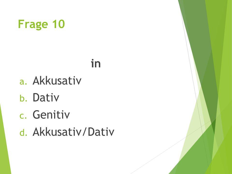 Frage 10 in a. Akkusativ b. Dativ c. Genitiv d. Akkusativ/Dativ