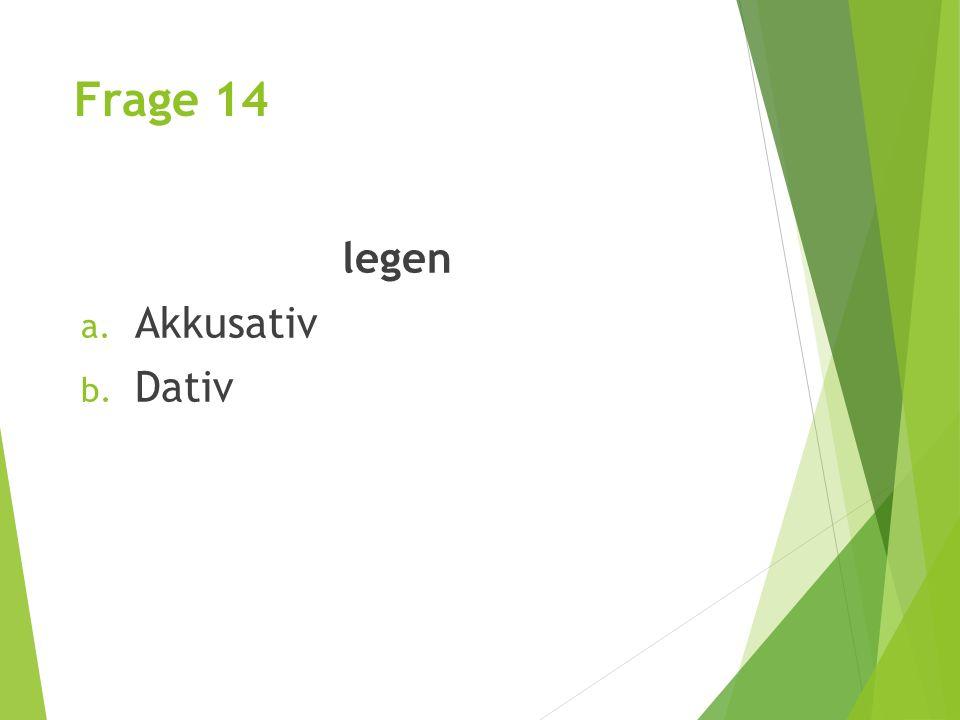 Frage 14 legen a. Akkusativ b. Dativ