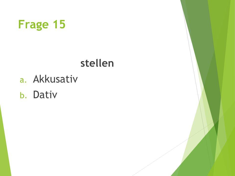 Frage 15 stellen a. Akkusativ b. Dativ