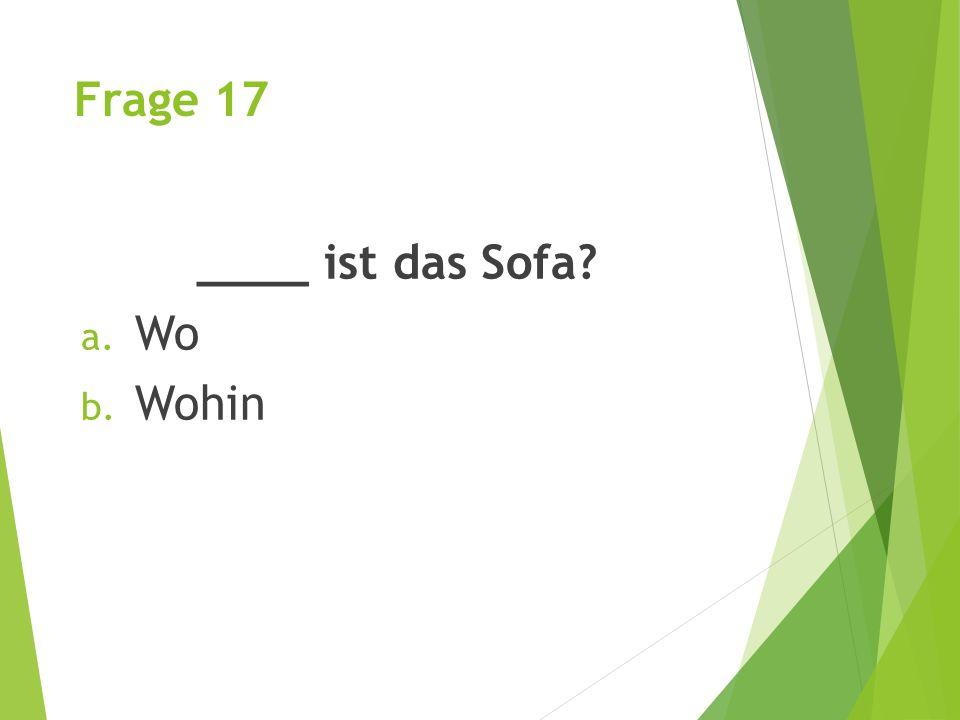 Frage 17 ____ ist das Sofa? a. Wo b. Wohin