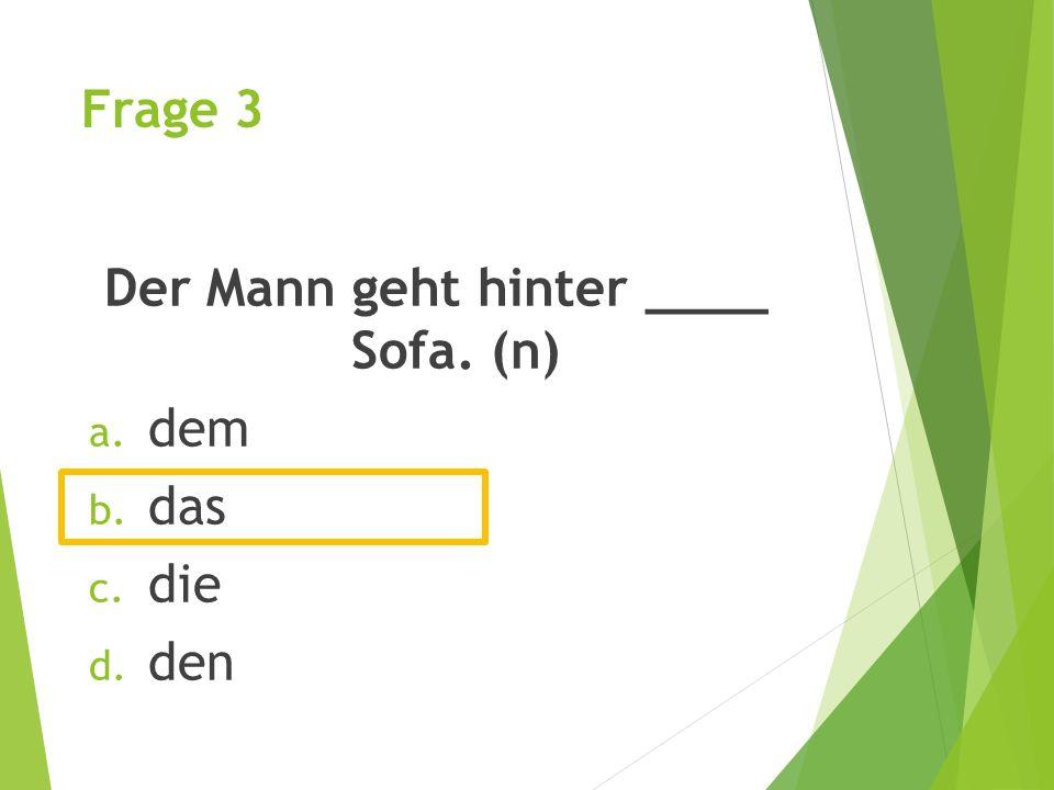 Frage 3 Der Mann geht hinter ____ Sofa. (n) a. dem b. das c. die d. den