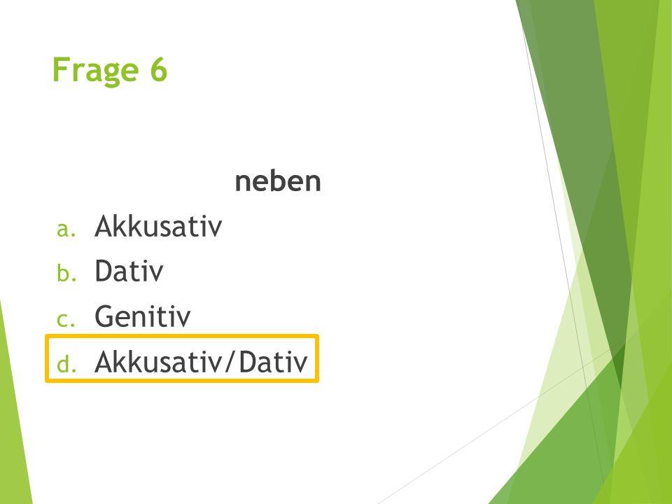 Frage 6 neben a. Akkusativ b. Dativ c. Genitiv d. Akkusativ/Dativ