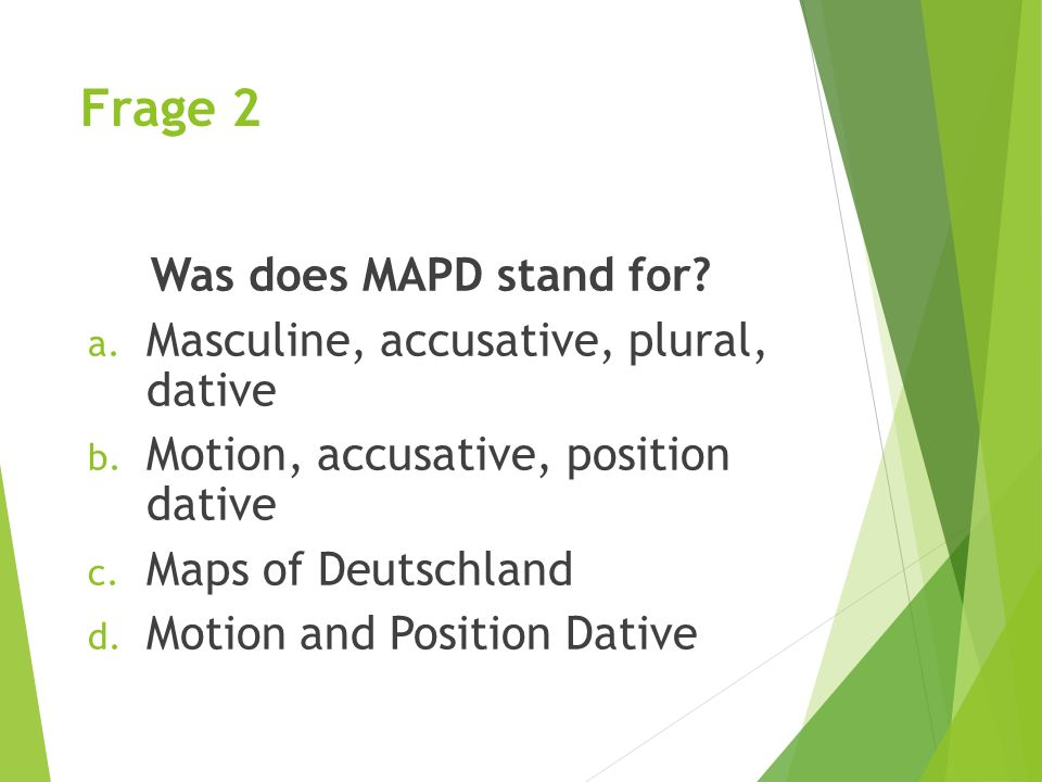 Frage 2 Was does MAPD stand for.a. Masculine, accusative, plural, dative b.