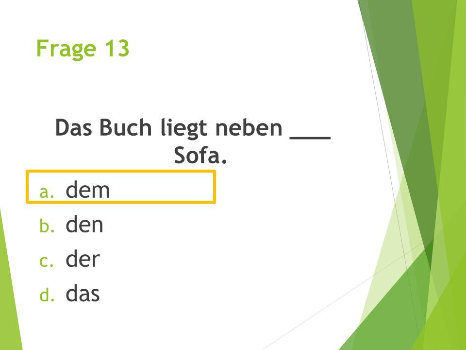 Frage 13 Das Buch liegt neben ___ Sofa. a. dem b. den c. der d. das