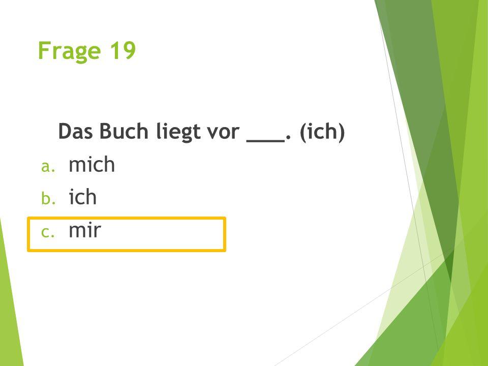 Frage 19 Das Buch liegt vor ___. (ich) a. mich b. ich c. mir