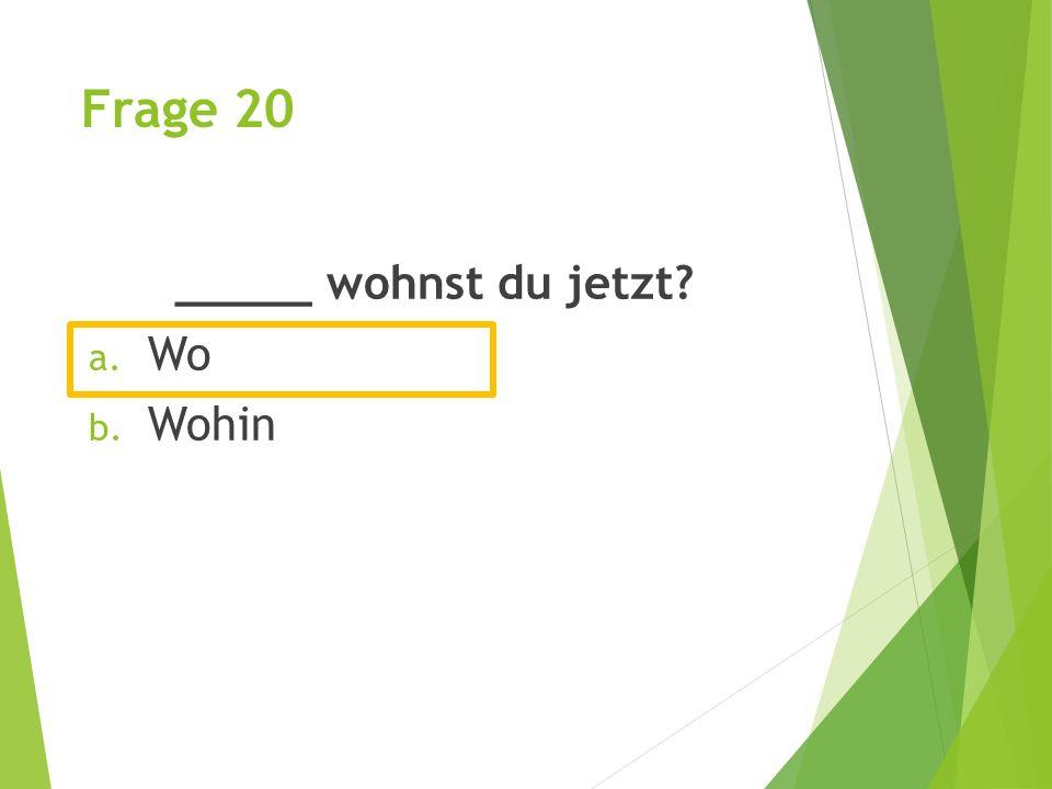 Frage 20 _____ wohnst du jetzt? a. Wo b. Wohin