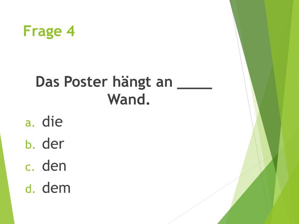 Frage 4 Das Poster hängt an ____ Wand. a. die b. der c. den d. dem