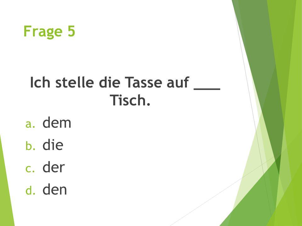 Frage 5 Ich stelle die Tasse auf ___ Tisch. a. dem b. die c. der d. den