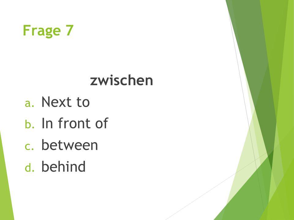 Frage 7 zwischen a. Next to b. In front of c. between d. behind