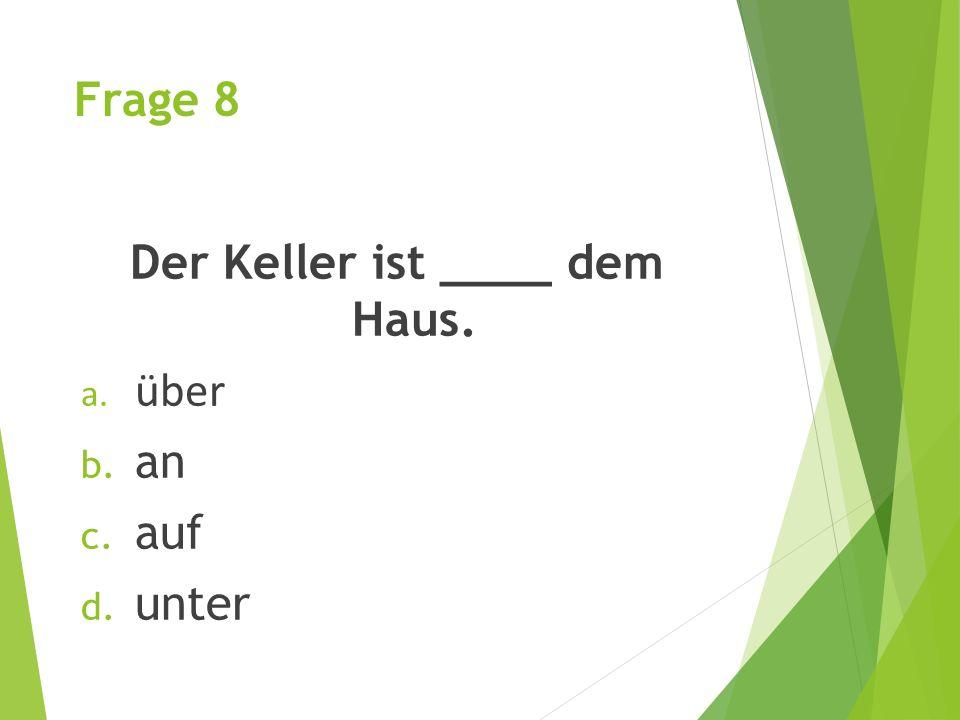 Frage 8 Der Keller ist ____ dem Haus. a. über b. an c. auf d. unter