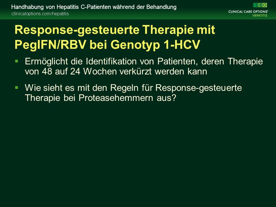 clinicaloptions.com/hepatitis Handhabung von Hepatitis C-Patienten während der Behandlung Response-gesteuerte Therapie mit PegIFN/RBV bei Genotyp 1-HCV  Ermöglicht die Identifikation von Patienten, deren Therapie von 48 auf 24 Wochen verkürzt werden kann  Wie sieht es mit den Regeln für Response-gesteuerte Therapie bei Proteasehemmern aus