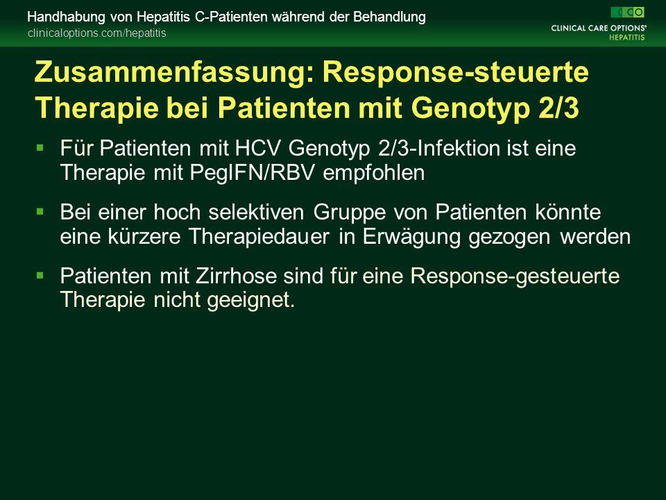 clinicaloptions.com/hepatitis Handhabung von Hepatitis C-Patienten während der Behandlung Zusammenfassung: Response-steuerte Therapie bei Patienten mit Genotyp 2/3  Für Patienten mit HCV Genotyp 2/3-Infektion ist eine Therapie mit PegIFN/RBV empfohlen  Bei einer hoch selektiven Gruppe von Patienten könnte eine kürzere Therapiedauer in Erwägung gezogen werden  Patienten mit Zirrhose sind für eine Response-gesteuerte Therapie nicht geeignet.