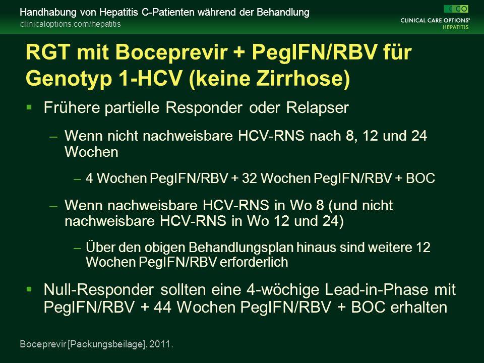 clinicaloptions.com/hepatitis Handhabung von Hepatitis C-Patienten während der Behandlung RGT mit Boceprevir + PegIFN/RBV für Genotyp 1-HCV (keine Zirrhose)  Frühere partielle Responder oder Relapser –Wenn nicht nachweisbare HCV-RNS nach 8, 12 und 24 Wochen –4 Wochen PegIFN/RBV + 32 Wochen PegIFN/RBV + BOC –Wenn nachweisbare HCV-RNS in Wo 8 (und nicht nachweisbare HCV-RNS in Wo 12 und 24) –Über den obigen Behandlungsplan hinaus sind weitere 12 Wochen PegIFN/RBV erforderlich  Null-Responder sollten eine 4-wöchige Lead-in-Phase mit PegIFN/RBV + 44 Wochen PegIFN/RBV + BOC erhalten Boceprevir [Packungsbeilage].
