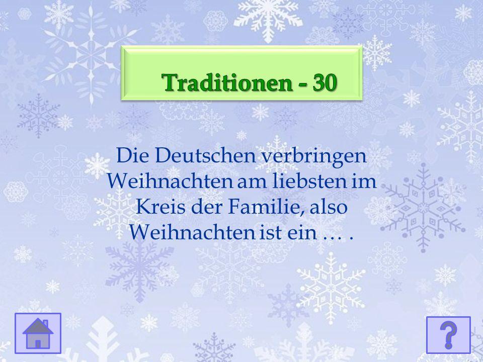 Die Deutschen verbringen Weihnachten am liebsten im Kreis der Familie, also Weihnachten ist ein ….