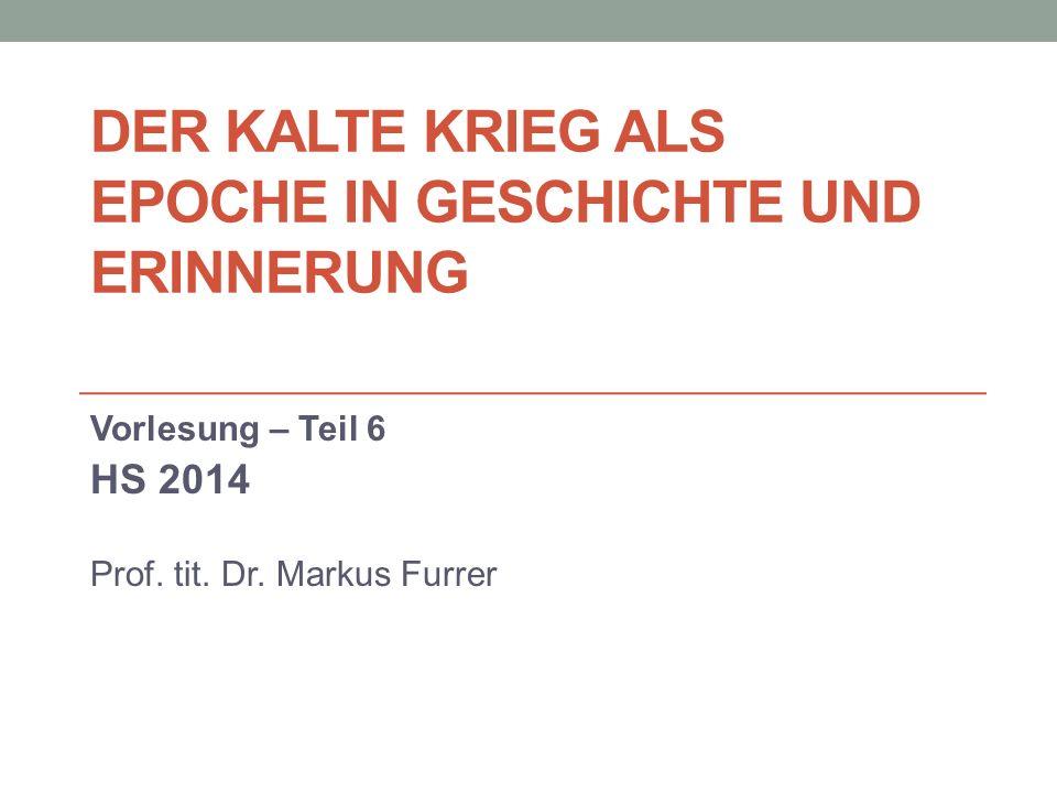 DER KALTE KRIEG ALS EPOCHE IN GESCHICHTE UND ERINNERUNG Vorlesung – Teil 6 HS 2014 Prof.