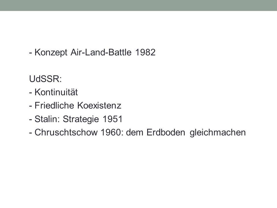 - Konzept Air-Land-Battle 1982 UdSSR: - Kontinuität - Friedliche Koexistenz - Stalin: Strategie 1951 - Chruschtschow 1960: dem Erdboden gleichmachen