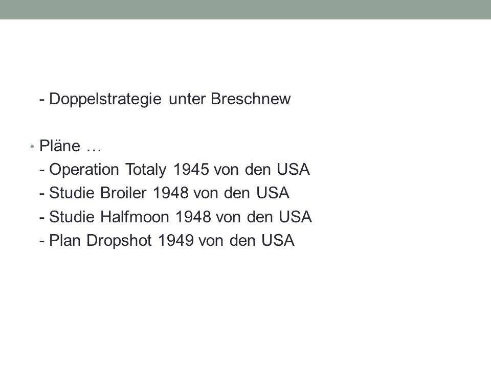 - Doppelstrategie unter Breschnew Pläne … - Operation Totaly 1945 von den USA - Studie Broiler 1948 von den USA - Studie Halfmoon 1948 von den USA - Plan Dropshot 1949 von den USA