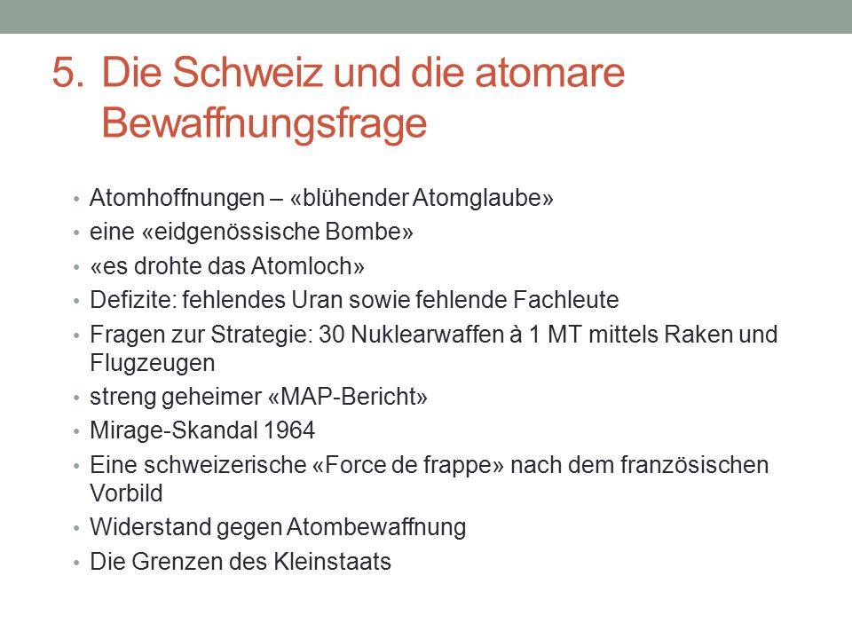 5. Die Schweiz und die atomare Bewaffnungsfrage Atomhoffnungen – «blühender Atomglaube» eine «eidgenössische Bombe» «es drohte das Atomloch» Defizite: