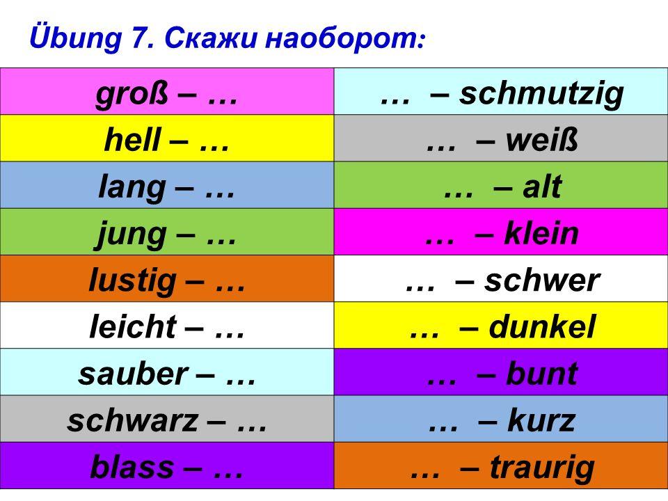 Скажи по-немецки: большой, маленький, молодой, старый, красивый, высокий, строгий, сильный, весёлый, грустный, чистый, грязный, лёгкий, тяжёлый, светлый, тёмный, длинный, короткий, бледный.