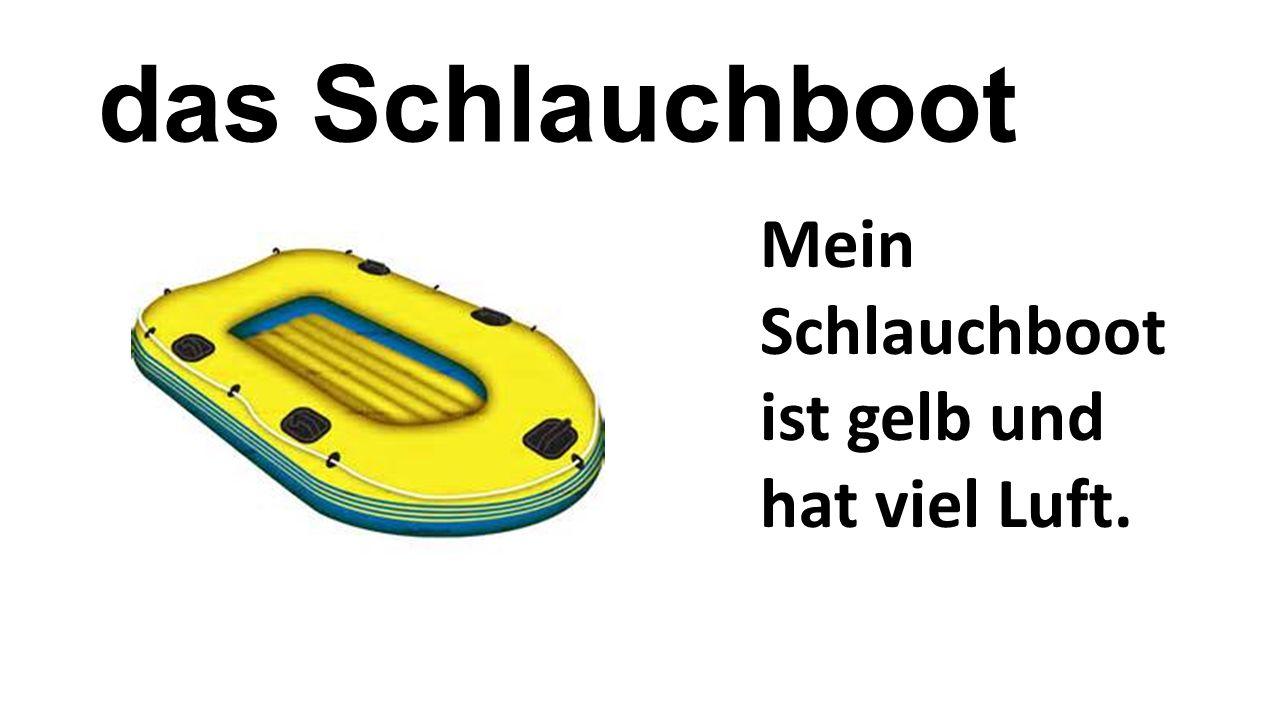 das Schlauchboot Mein Schlauchboot ist gelb und hat viel Luft.